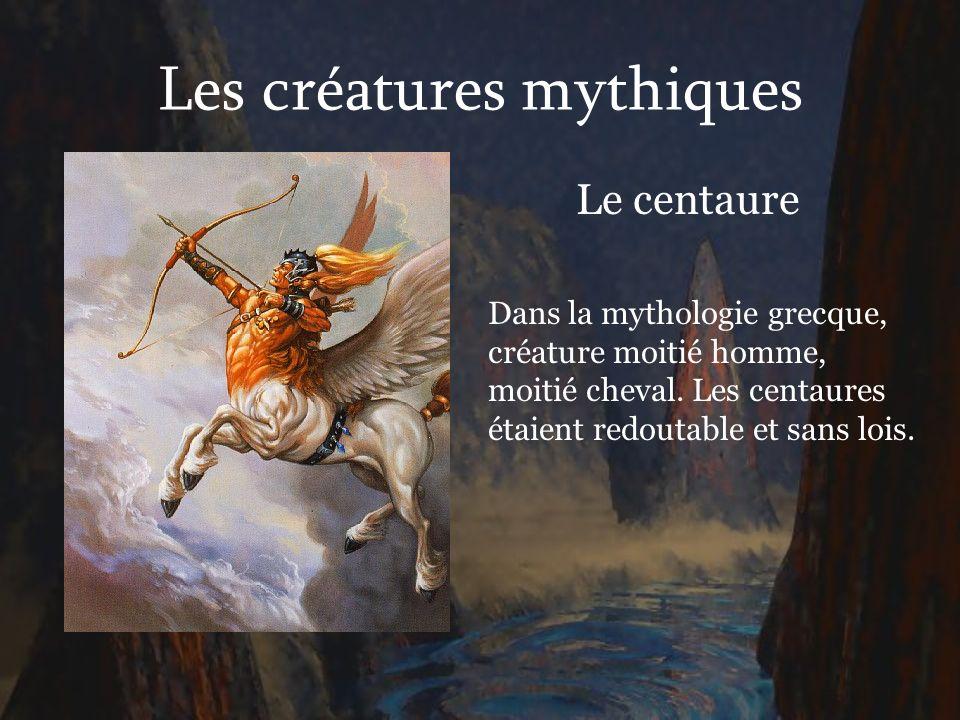 Les créatures mythiques Le centaure Dans la mythologie grecque, créature moitié homme, moitié cheval. Les centaures étaient redoutable et sans lois.