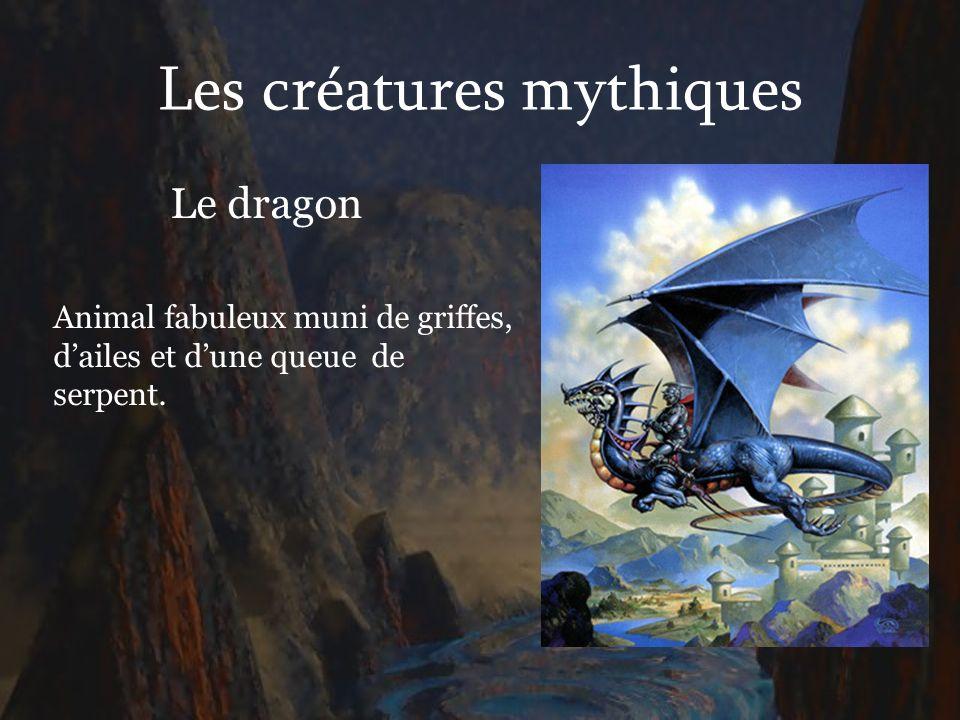 Les créatures mythiques Le dragon Animal fabuleux muni de griffes, dailes et dune queue de serpent.