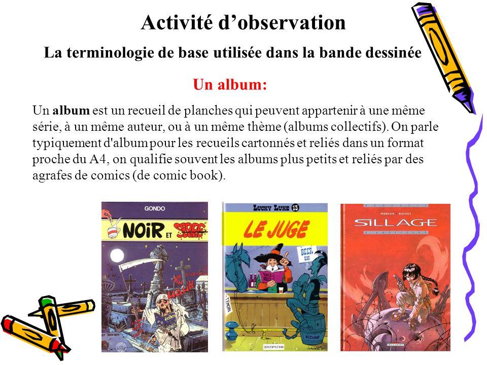 La terminologie de base utilisée dans la bande dessinée Un album: Un album est un recueil de planches qui peuvent appartenir à une même série, à un mê