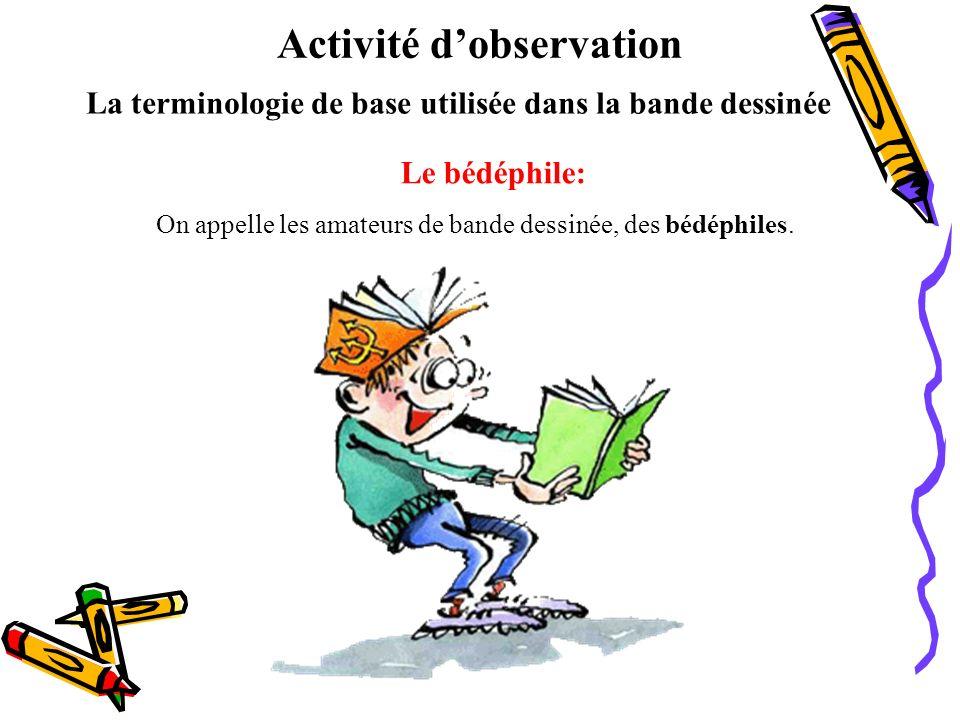 La terminologie de base utilisée dans la bande dessinée Le bédéphile: On appelle les amateurs de bande dessinée, des bédéphiles. Activité dobservation