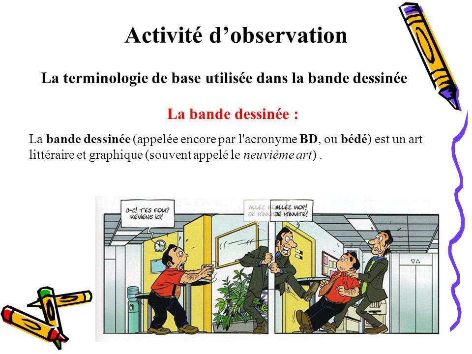 Activité dobservation La terminologie de base utilisée dans la bande dessinée La bande dessinée : La bande dessinée (appelée encore par l'acronyme BD,