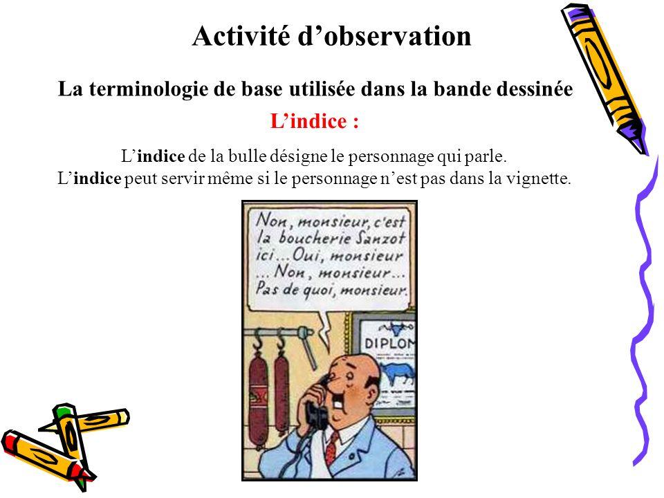 Activité dobservation La terminologie de base utilisée dans la bande dessinée Lindice : Lindice de la bulle désigne le personnage qui parle. Lindice p