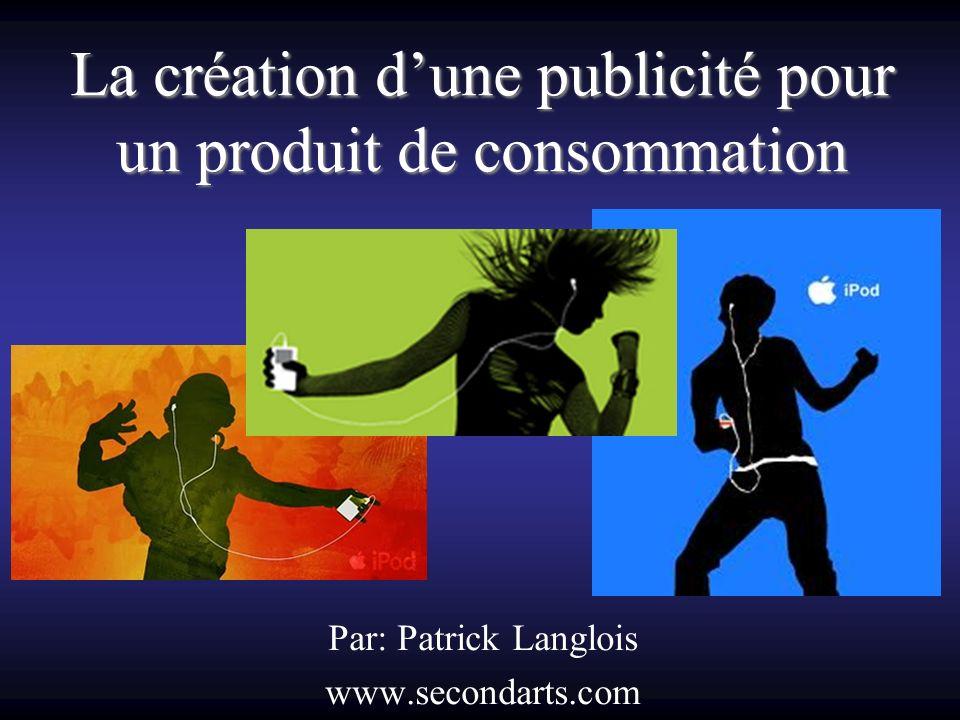 La création dune publicité pour un produit de consommation Par: Patrick Langlois www.secondarts.com
