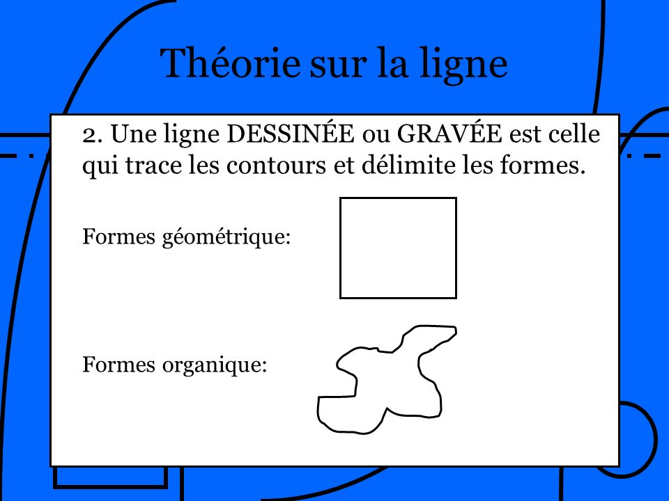 Théorie sur la ligne 2. Une ligne DESSINÉE ou GRAVÉE est celle qui trace les contours et délimite les formes. Formes géométrique: Formes organique: