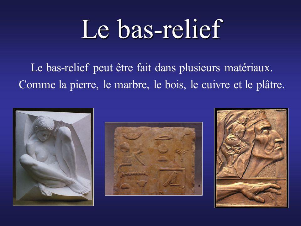 Le bas-relief Le bas-relief peut être fait dans plusieurs matériaux. Comme la pierre, le marbre, le bois, le cuivre et le plâtre.