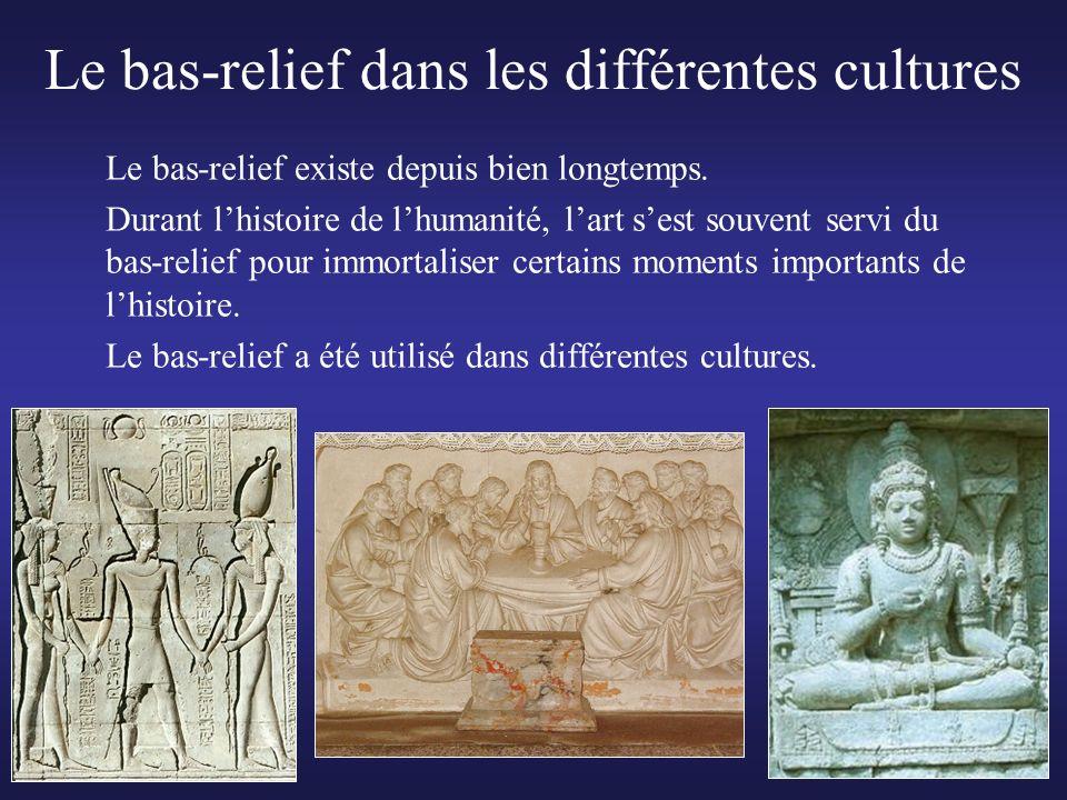 Le bas-relief dans les différentes cultures Le bas-relief existe depuis bien longtemps. Durant lhistoire de lhumanité, lart sest souvent servi du bas-