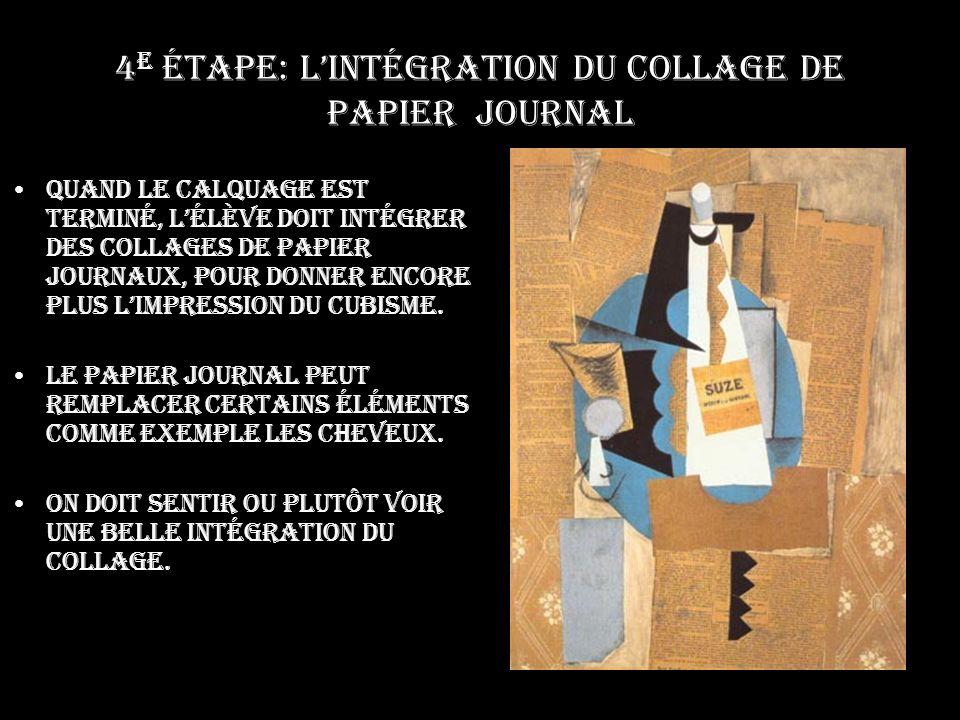 4 e étape: Lintégration du collage de papier journal Quand le calquage est terminé, lélève doit intégrer des collages de papier journaux, pour donner encore plus limpression du cubisme.
