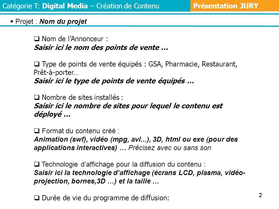 22 Catégorie T: Digital Media – Création de Contenu Nom de lAnnonceur : Saisir ici le nom des points de vente … Type de points de vente équipés : GSA, Pharmacie, Restaurant, Prêt-à-porter… Saisir ici le type de points de vente équipés … Nombre de sites installés : Saisir ici le nombre de sites pour lequel le contenu est déployé … Format du contenu créé : Animation (swf), vidéo (mpg, avi...), 3D, html ou exe (pour des applications interactives) … Précisez avec ou sans son Technologie daffichage pour la diffusion du contenu : Saisir ici la technologie daffichage (écrans LCD, plasma, vidéo- projection, bornes,3D …) et la taille … Durée de vie du programme de diffusion: Présentation JURY Projet : Nom du projet