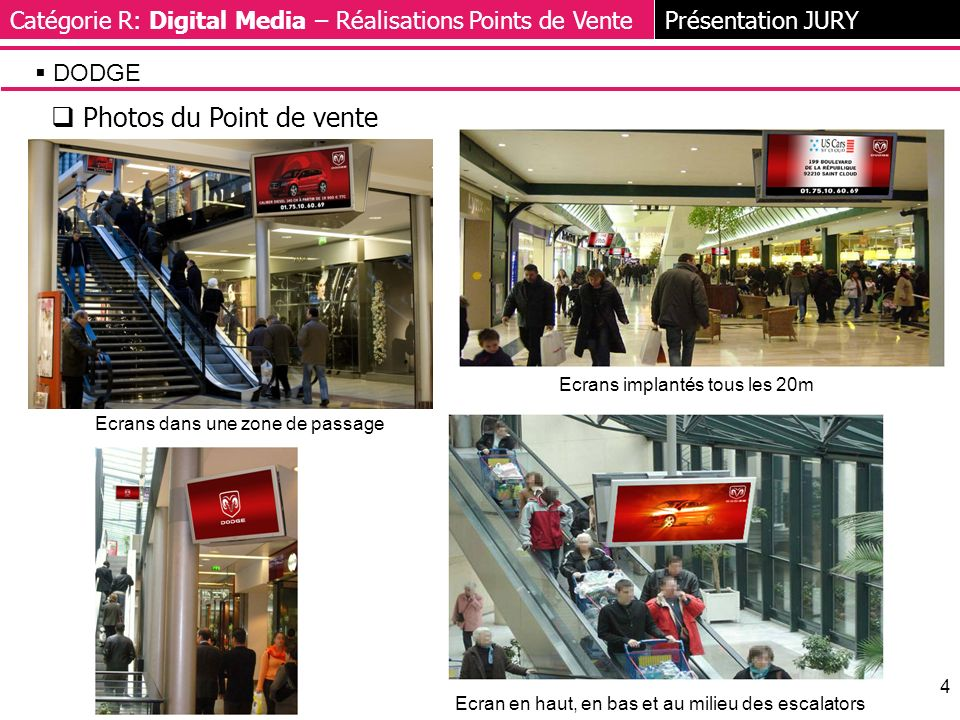4 Photos du Point de vente Catégorie R: Digital Media – Réalisations Points de VentePrésentation JURY DODGE Ecrans implantés tous les 20m Ecran en haut, en bas et au milieu des escalators Ecrans dans une zone de passage