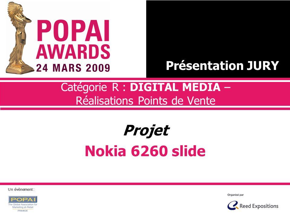 Catégorie R : DIGITAL MEDIA – Réalisations Points de Vente Projet Nokia 6260 slide Présentation JURY Un évènement :