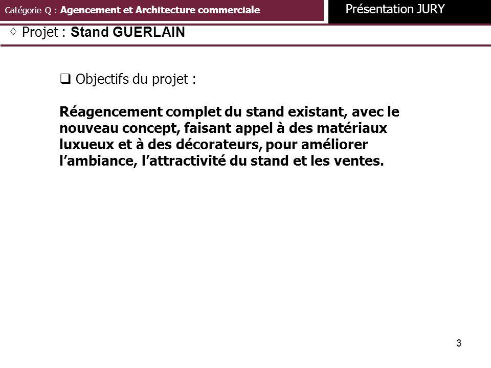 3 Catégorie Q : Agencement et Architecture commerciale Présentation JURY Projet : Stand GUERLAIN Objectifs du projet : Réagencement complet du stand e