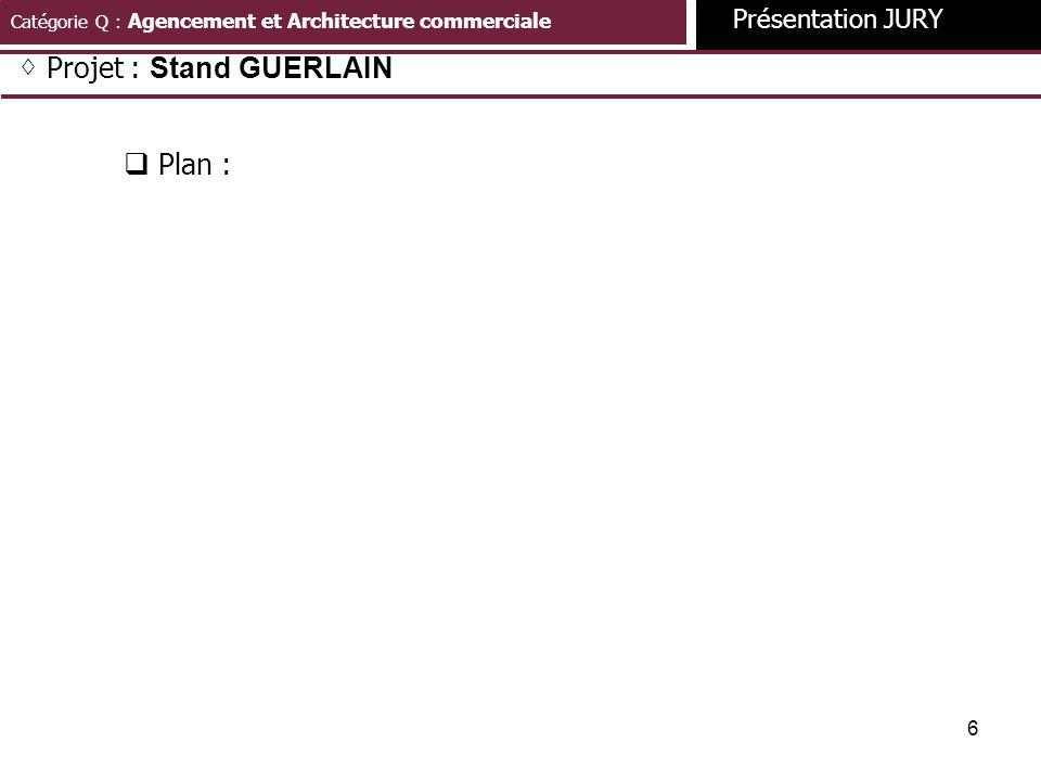 6 Catégorie Q : Agencement et Architecture commerciale Présentation JURY Projet : Stand GUERLAIN Plan :
