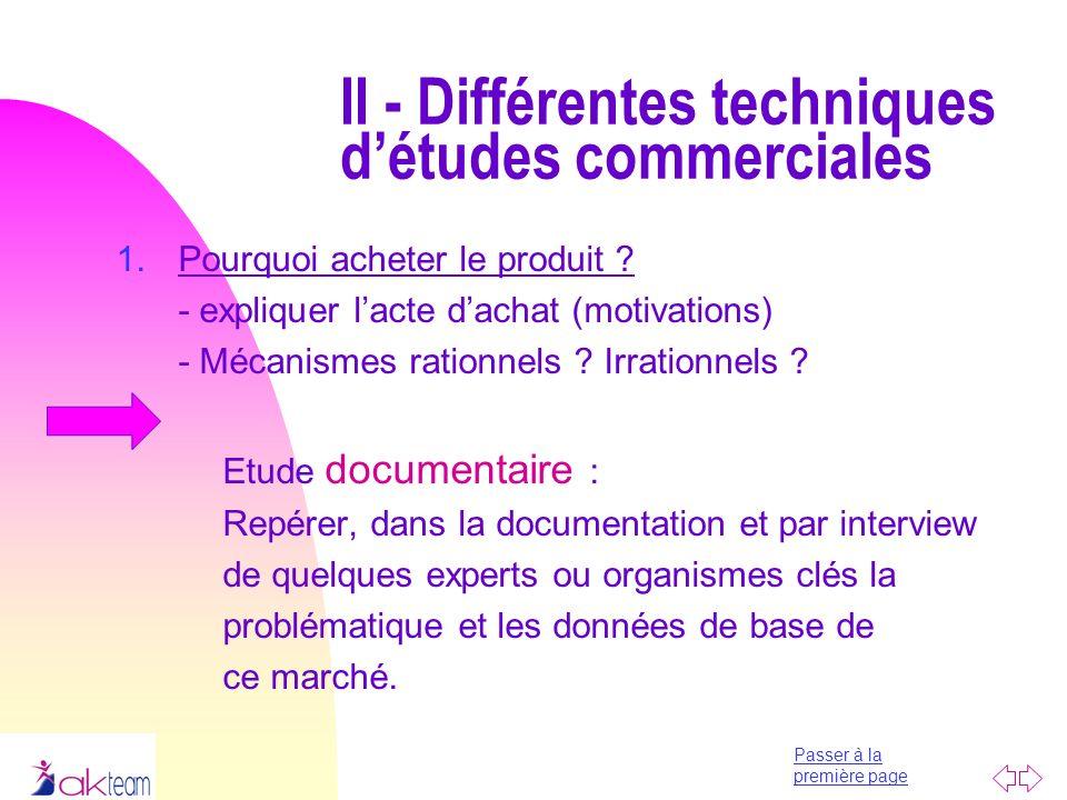 Passer à la première page II - Différentes techniques détudes commerciales 1.Pourquoi acheter le produit ? - expliquer lacte dachat (motivations) - Mé