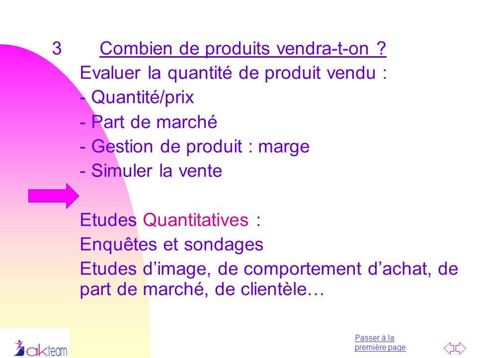 Passer à la première page 3 Combien de produits vendra-t-on ? Evaluer la quantité de produit vendu : - Quantité/prix - Part de marché - Gestion de pro