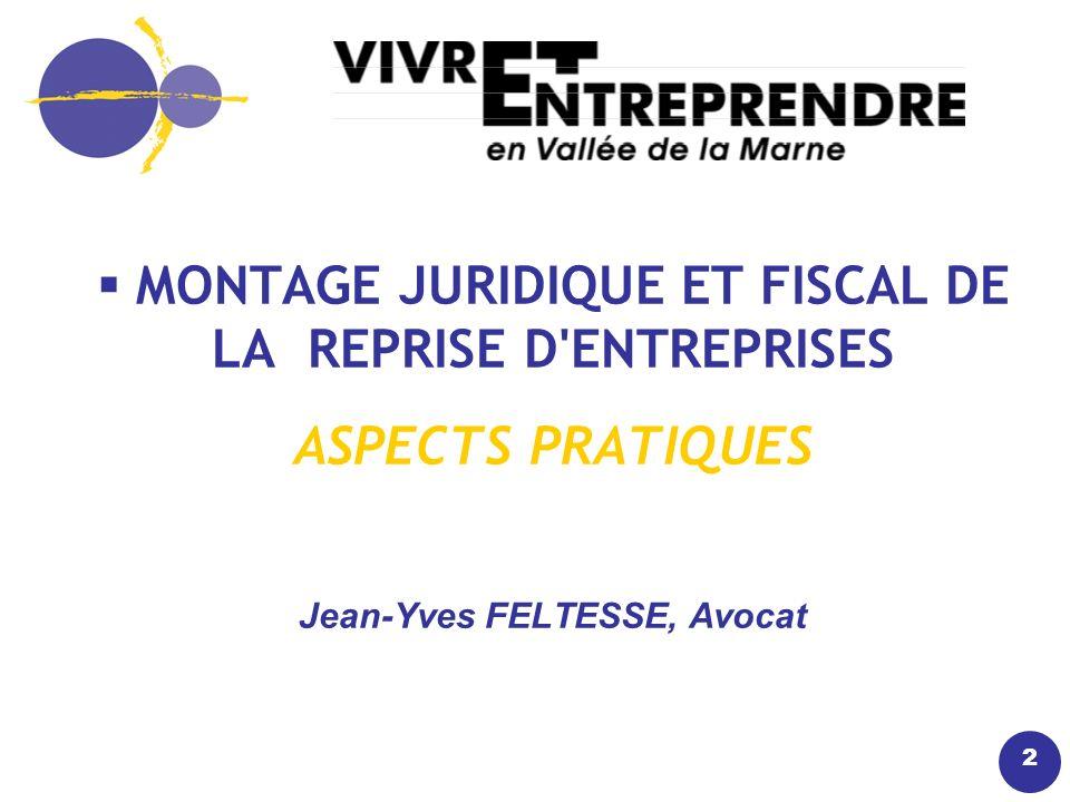 2 MONTAGE JURIDIQUE ET FISCAL DE LA REPRISE D ENTREPRISES ASPECTS PRATIQUES Jean-Yves FELTESSE, Avocat