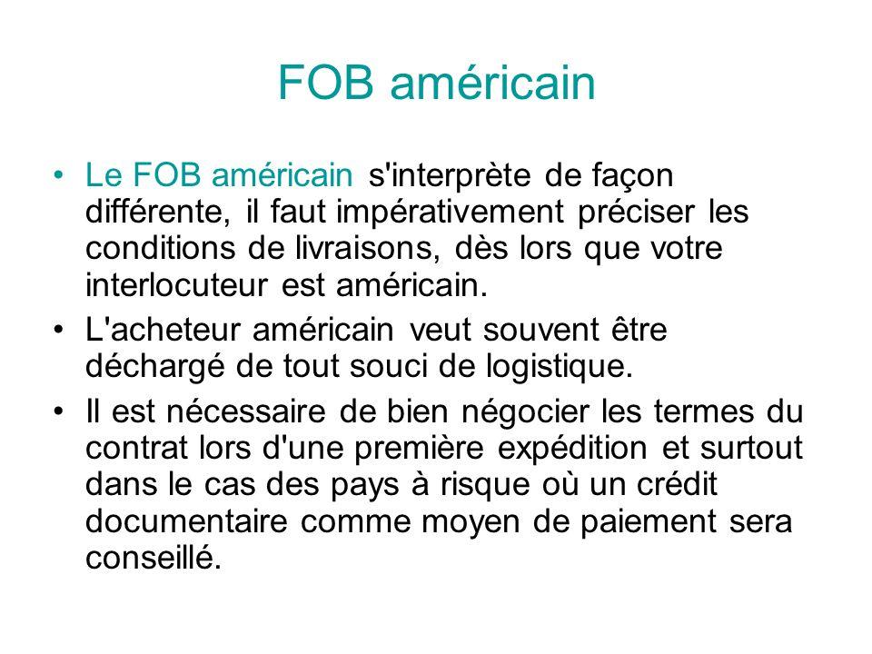 FOB américain Le FOB américain s interprète de façon différente, il faut impérativement préciser les conditions de livraisons, dès lors que votre interlocuteur est américain.