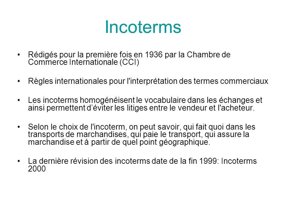 Incoterms Rédigés pour la première fois en 1936 par la Chambre de Commerce Internationale (CCI) Règles internationales pour l interprétation des termes commerciaux Les incoterms homogénéisent le vocabulaire dans les échanges et ainsi permettent déviter les litiges entre le vendeur et l acheteur.