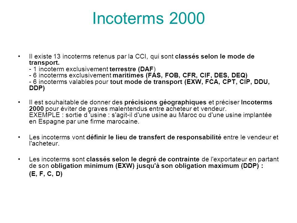 Incoterms 2000 Il existe 13 incoterms retenus par la CCI, qui sont classés selon le mode de transport.