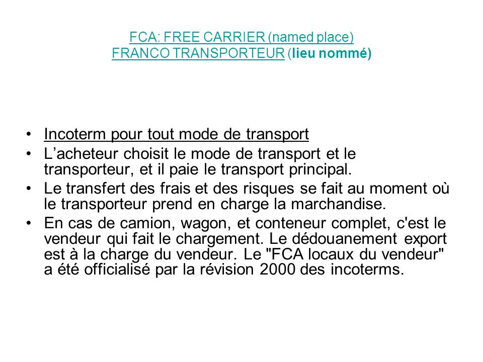 FCA: FREE CARRIER (named place) FRANCO TRANSPORTEURFCA: FREE CARRIER (named place) FRANCO TRANSPORTEUR (lieu nommé) Incoterm pour tout mode de transpo