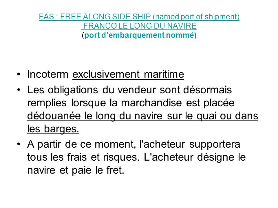 FOB: FREE ON BOARD (named port) FRANCO à BORDFOB: FREE ON BOARD (named port) FRANCO à BORD (port nommé) Incoterm exclusivement maritime La marchandise est placée à bord du navire par le vendeur.