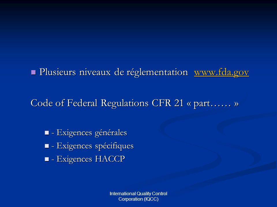 International Quality Control Corporation (IQCC) Plusieurs niveaux de réglementation www.fda.gov Plusieurs niveaux de réglementation www.fda.govwww.fda.gov Code of Federal Regulations CFR 21 « part…… » Exigences générales Exigences générales Exigences spécifiques Exigences spécifiques Exigences HACCP Exigences HACCP