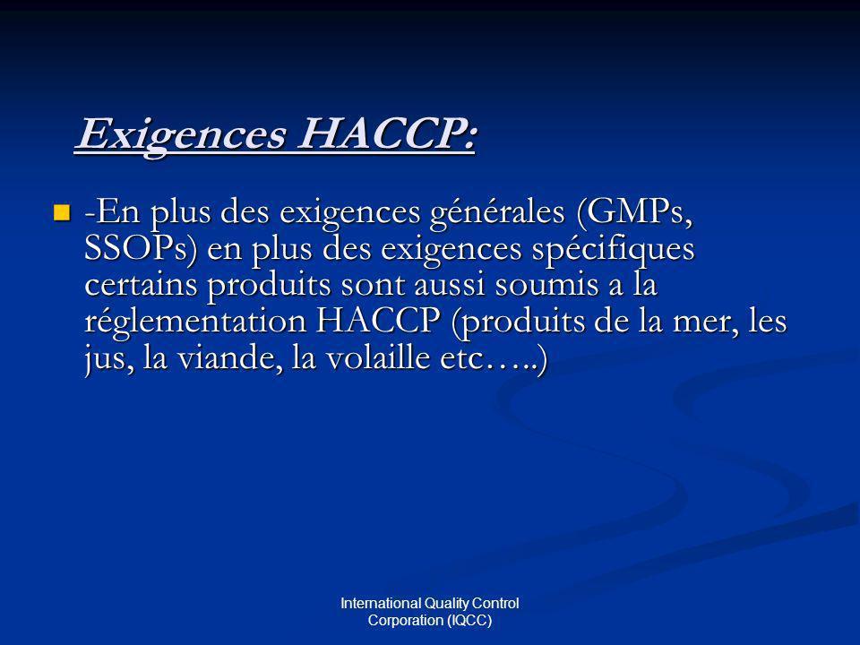 International Quality Control Corporation (IQCC) Exigences HACCP: -En plus des exigences générales (GMPs, SSOPs) en plus des exigences spécifiques certains produits sont aussi soumis a la réglementation HACCP (produits de la mer, les jus, la viande, la volaille etc…..) -En plus des exigences générales (GMPs, SSOPs) en plus des exigences spécifiques certains produits sont aussi soumis a la réglementation HACCP (produits de la mer, les jus, la viande, la volaille etc…..)