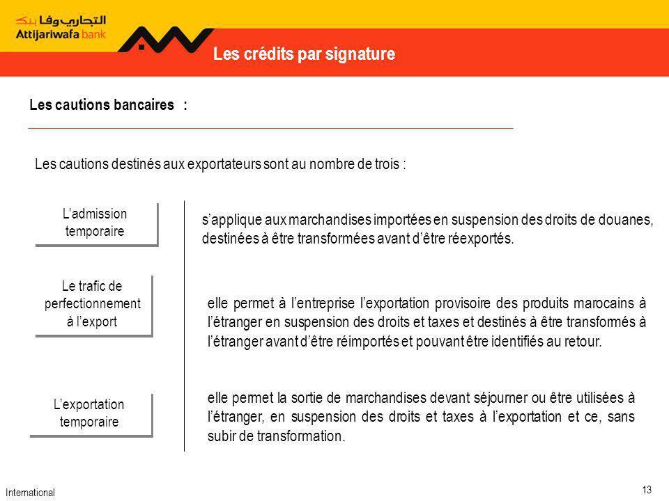 International 13 Les crédits par signature elle permet la sortie de marchandises devant séjourner ou être utilisées à létranger, en suspension des droits et taxes à lexportation et ce, sans subir de transformation.
