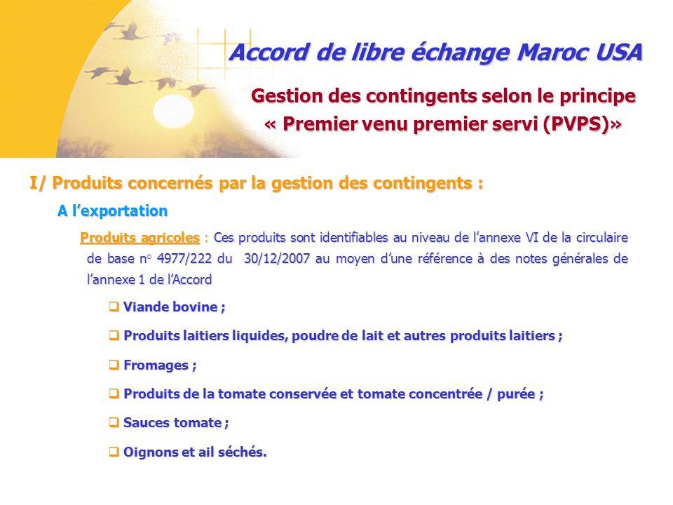 Accord de libre échange Maroc USA II/ Gestion du contingent par ladministration des douanes : Gestion des contingents textile bénéficiant de la flexibilité des règles dorigine autorisation accordée à lexportateur par le Département de lIndustrie pour une période déterminée, reprenant la nature et les quantités à exporter ; autorisation accordée à lexportateur par le Département de lIndustrie pour une période déterminée, reprenant la nature et les quantités à exporter ; lexportateur bénéficiant de lautorisation établit un « certificat déligibilité» et le présente au service pour visa, après enregistrement de la déclaration dexportation ; lexportateur bénéficiant de lautorisation établit un « certificat déligibilité» et le présente au service pour visa, après enregistrement de la déclaration dexportation ; le service sassure que lautorisation susvisée couvre la nature et les quantités des produits à exporter par le bénéficiaire; le service sassure que lautorisation susvisée couvre la nature et les quantités des produits à exporter par le bénéficiaire; la copie originale de lautorisation précitée est imputée des quantités exportées, avant sa restitution au déclarant ; la copie originale de lautorisation précitée est imputée des quantités exportées, avant sa restitution au déclarant ; Procédure adoptée