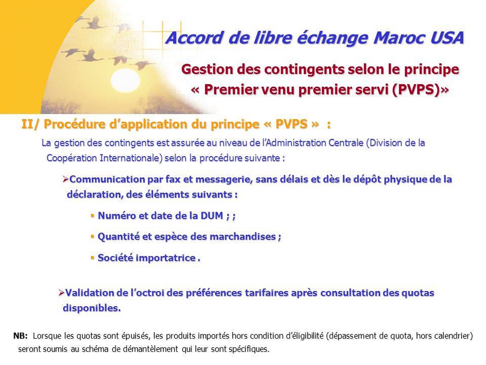 Accord de libre échange Maroc USA III/ Mise en application du principe « PVPS : Gestion des contingents selon le principe « Premier venu premier servi (PVPS)» Pour une meilleure application du principe « PVPS » une application informatique a été mise en service sur le site Internet de cette Administration.