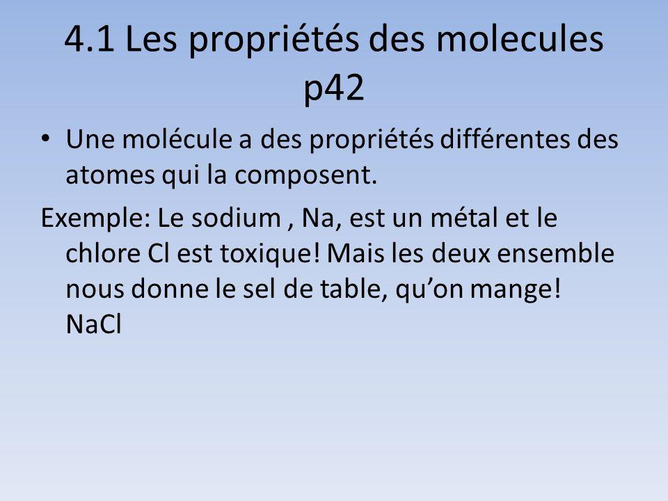 4.1 Les propriétés des molecules p42 Une molécule a des propriétés différentes des atomes qui la composent. Exemple: Le sodium, Na, est un métal et le