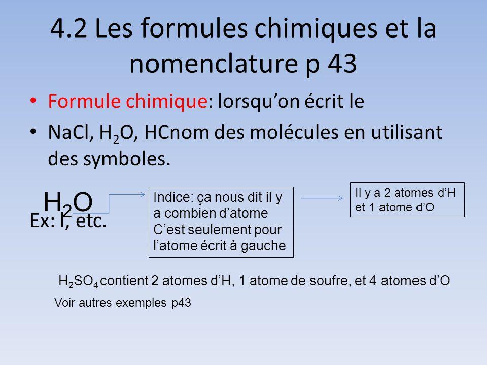 4.2 Les formules chimiques et la nomenclature p 43 Formule chimique: lorsquon écrit le NaCl, H 2 O, HCnom des molécules en utilisant des symboles. Ex: