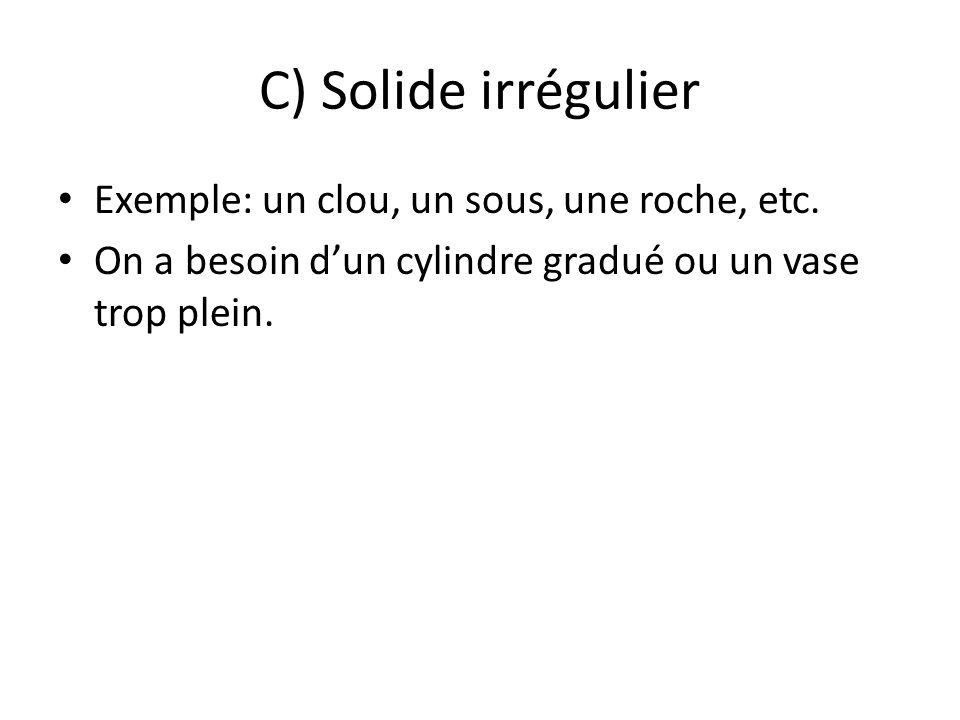 C) Solide irrégulier Exemple: un clou, un sous, une roche, etc. On a besoin dun cylindre gradué ou un vase trop plein.