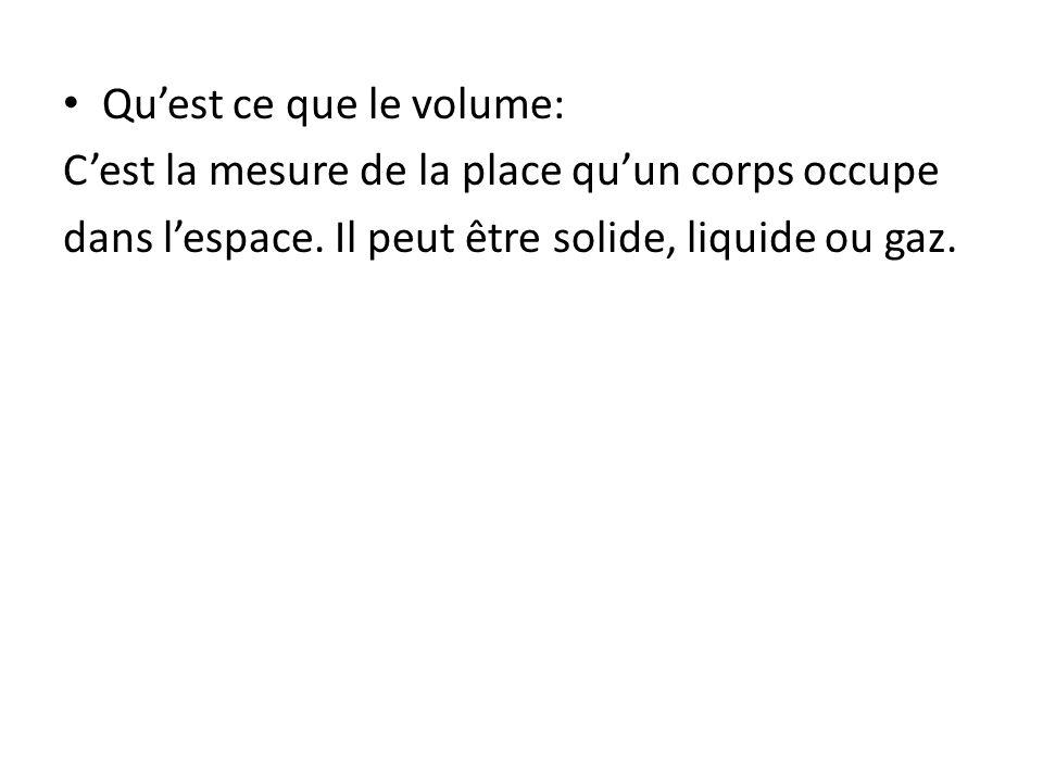 Quest ce que le volume: Cest la mesure de la place quun corps occupe dans lespace. Il peut être solide, liquide ou gaz.