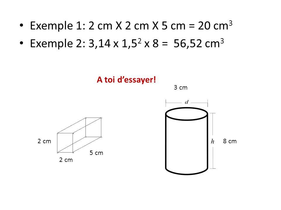 Exemple 1: 2 cm X 2 cm X 5 cm = 20 cm 3 Exemple 2: 3,14 x 1,5 2 x 8 = 56,52 cm 3 A toi dessayer! 2 cm 5 cm 3 cm 8 cm