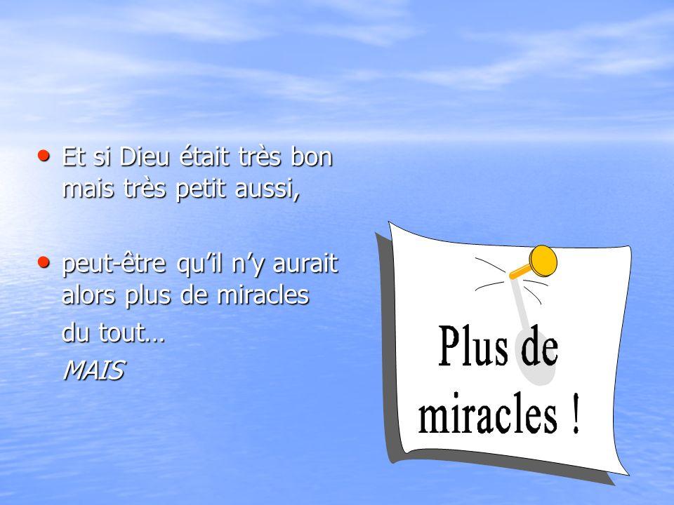 Et si Dieu était très bon mais très petit aussi, Et si Dieu était très bon mais très petit aussi, peut-être quil ny aurait alors plus de miracles peut-être quil ny aurait alors plus de miracles du tout… MAIS