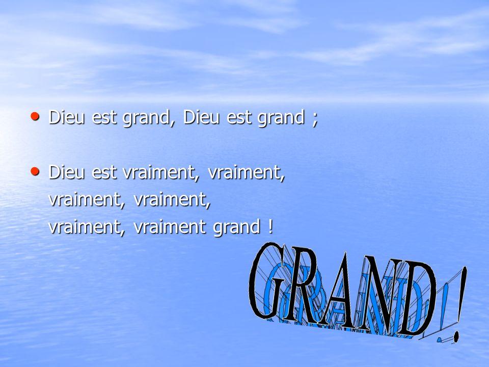 Dieu est grand, Dieu est grand ; Dieu est grand, Dieu est grand ; Dieu est vraiment, vraiment, Dieu est vraiment, vraiment, vraiment, vraiment, vraiment, vraiment grand !