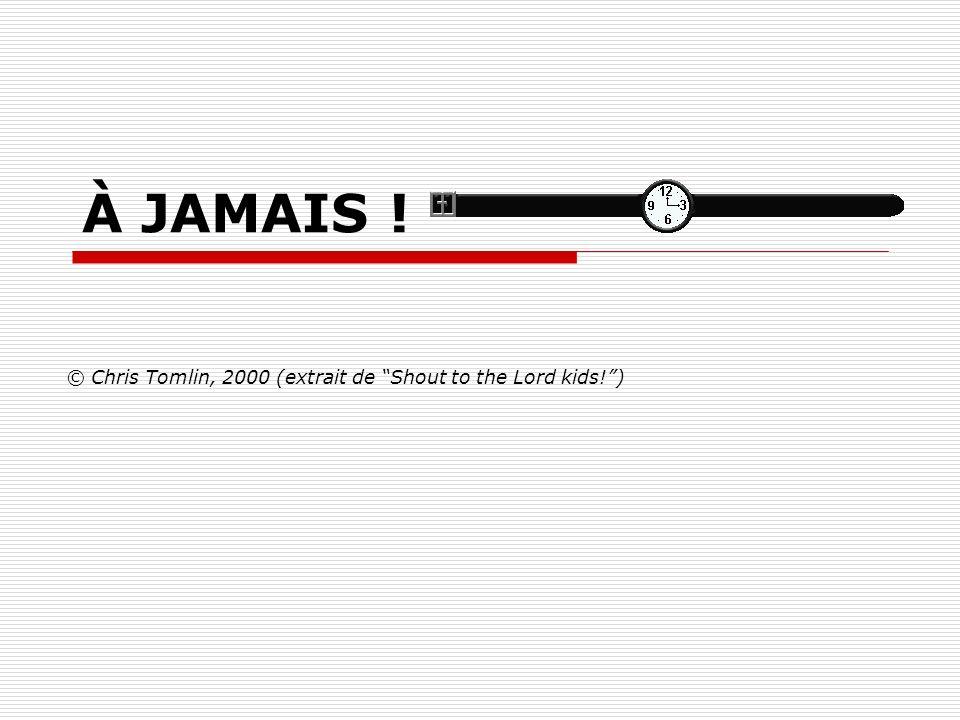 À JAMAIS ! © Chris Tomlin, 2000 (extrait de Shout to the Lord kids!)