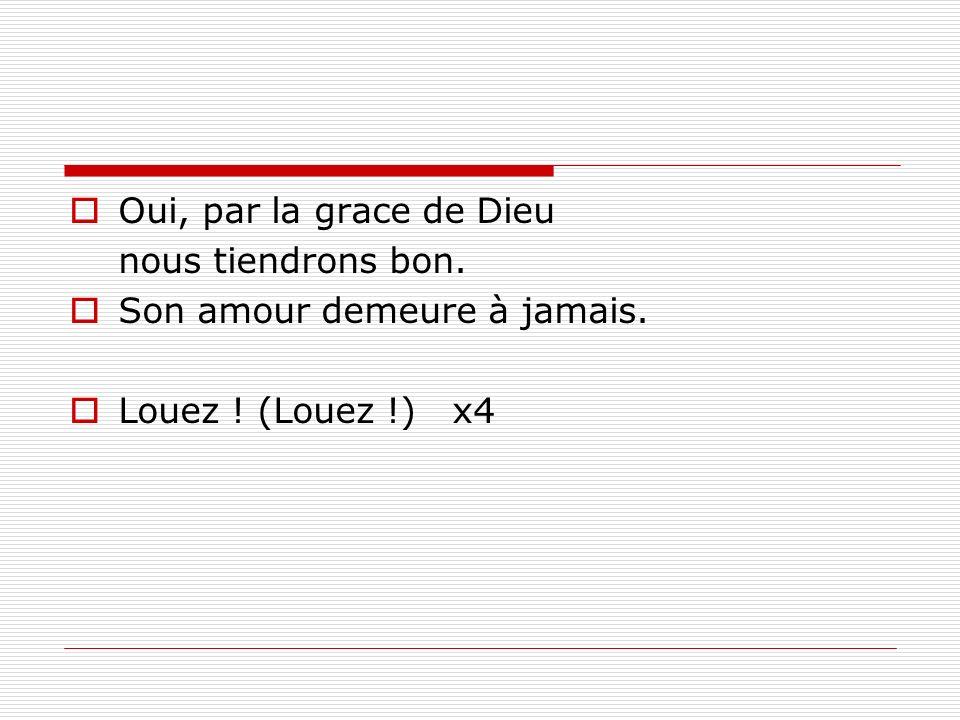 Oui, par la grace de Dieu nous tiendrons bon. Son amour demeure à jamais. Louez ! (Louez !) x4