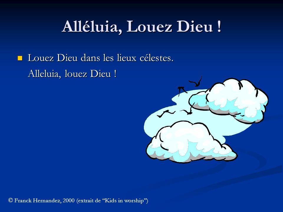 Alléluia, Louez Dieu ! Louez Dieu dans les lieux célestes. Alleluia, louez Dieu ! © Franck Hernandez, 2000 (extrait de Kids in worship)