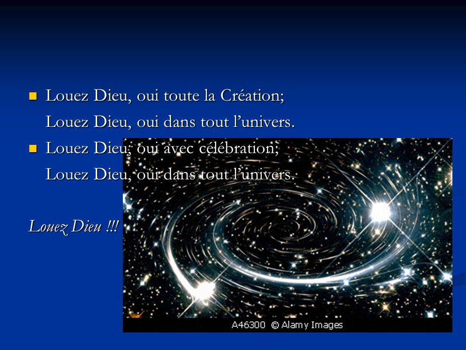 Louez Dieu, oui toute la Création; Louez Dieu, oui toute la Création; Louez Dieu, oui dans tout lunivers. Louez Dieu, oui avec célébration; Louez Dieu