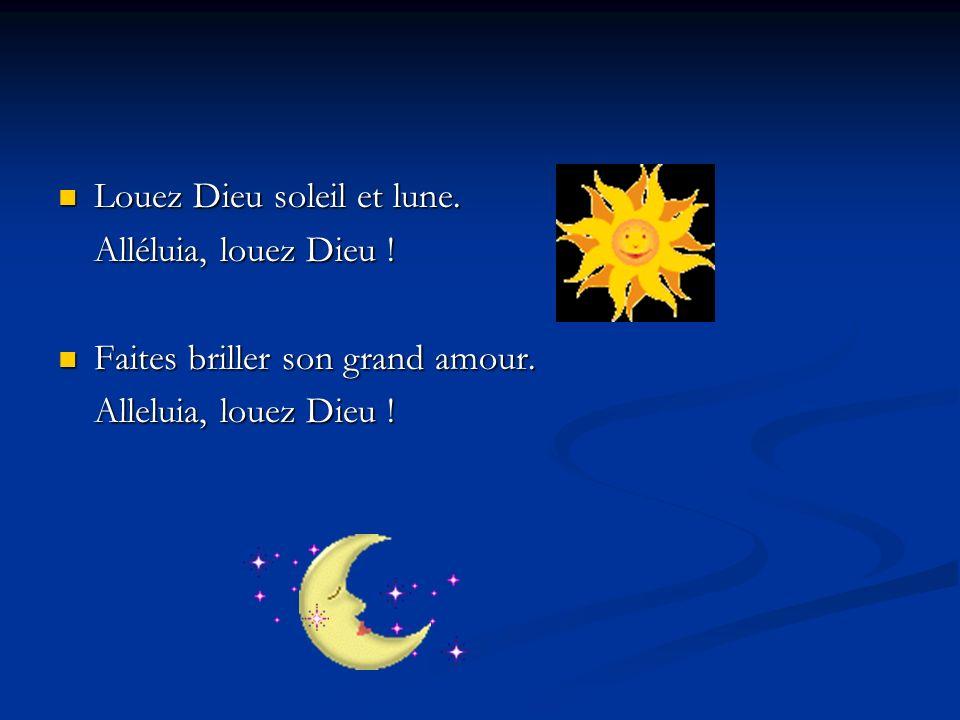 Louez Dieu soleil et lune. Louez Dieu soleil et lune. Alléluia, louez Dieu ! Faites briller son grand amour. Faites briller son grand amour. Alleluia,