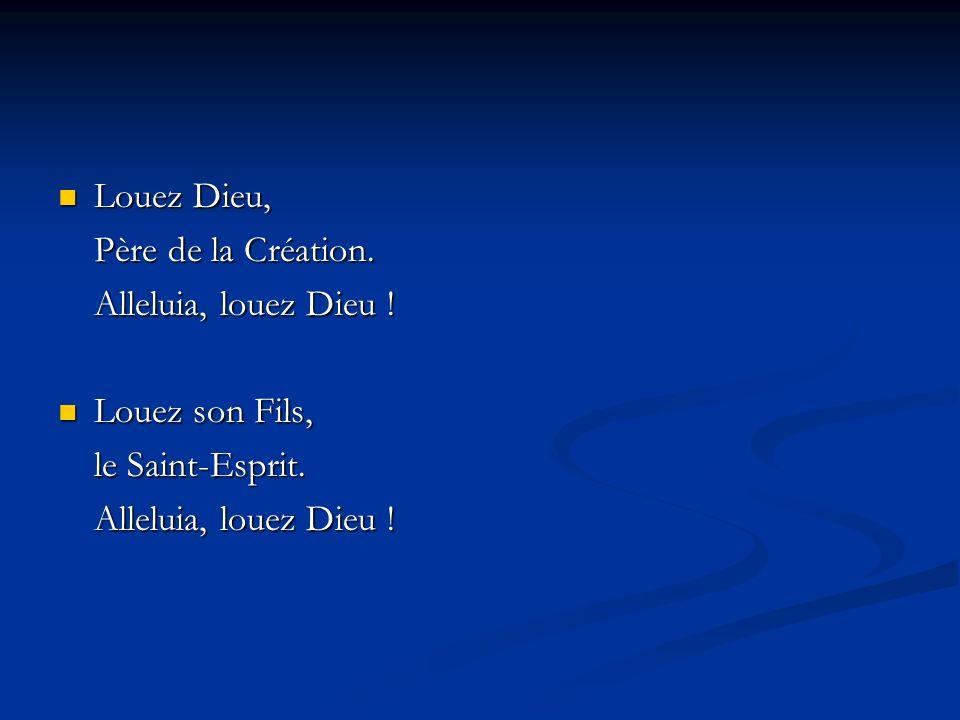 Louez Dieu, Louez Dieu, Père de la Création. Alleluia, louez Dieu ! Louez son Fils, Louez son Fils, le Saint-Esprit. Alleluia, louez Dieu !