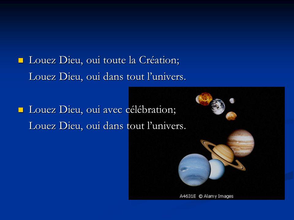 Louez Dieu, oui toute la Création; Louez Dieu, oui toute la Création; Louez Dieu, oui dans tout lunivers.