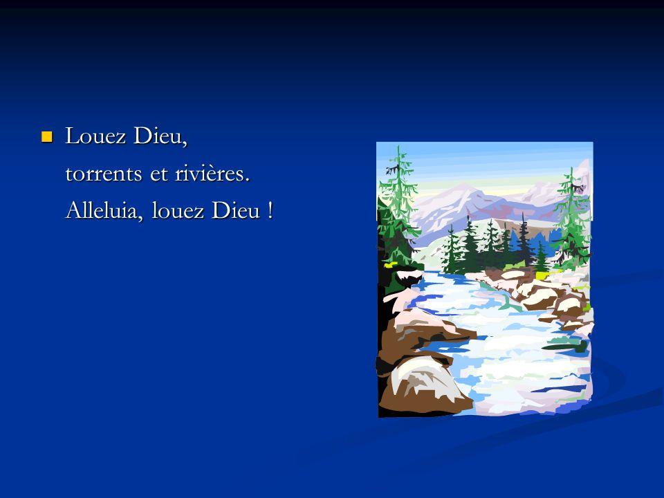 Louez Dieu, Louez Dieu, torrents et rivières. Alleluia, louez Dieu !