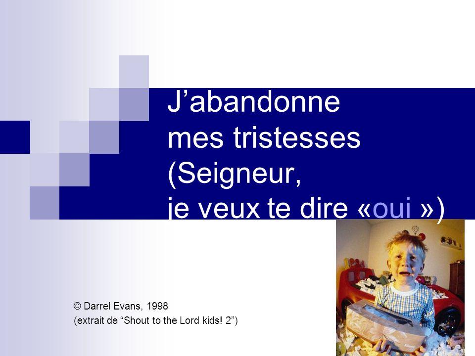 Jabandonne mes tristesses (Seigneur, je veux te dire «oui ») © Darrel Evans, 1998 (extrait de Shout to the Lord kids! 2)
