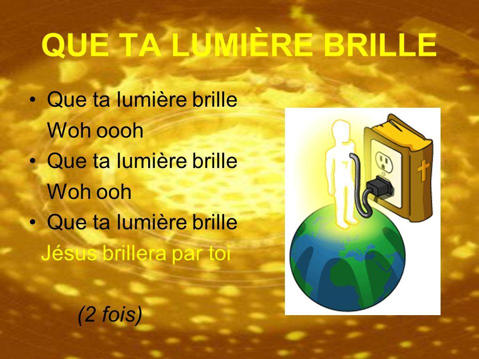 QUE TA LUMIÈRE BRILLE Que ta lumière brille Woh oooh Que ta lumière brille Woh ooh Que ta lumière brille Jésus brillera par toi (2 fois)
