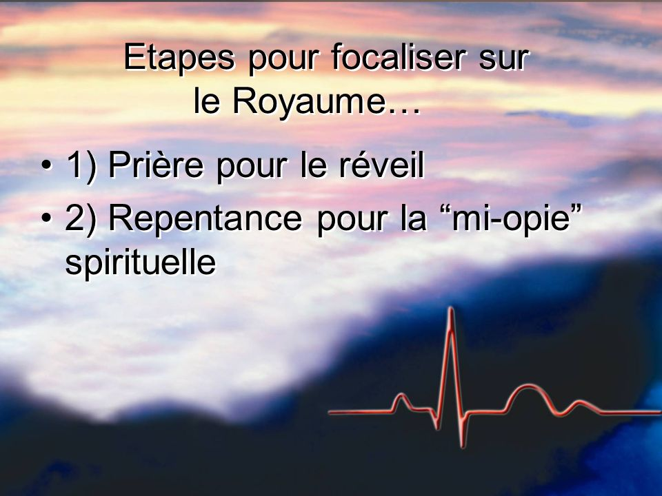 Etapes pour focaliser sur le Royaume… 1) Prière pour le réveil 2) Repentance pour la mi-opie spirituelle 1) Prière pour le réveil 2) Repentance pour la mi-opie spirituelle