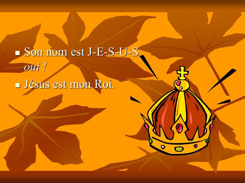 Son nom est J-E-S-U-S oui ! Son nom est J-E-S-U-S oui ! Jésus est mon Roi. Jésus est mon Roi.