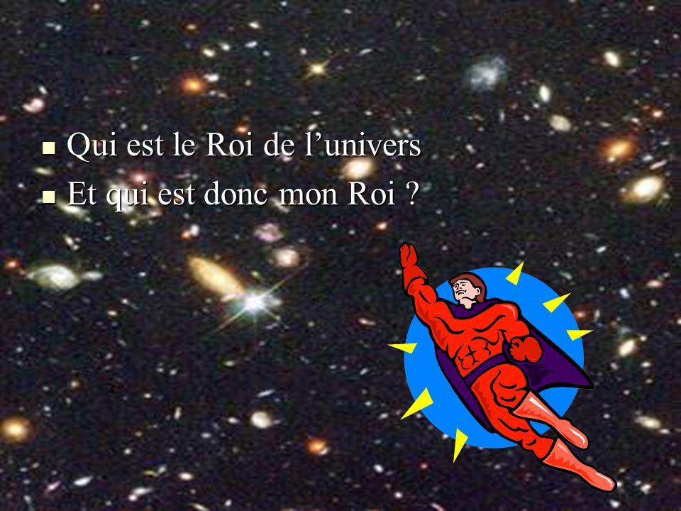 Qui est le Roi de lunivers Qui est le Roi de lunivers Et qui est donc mon Roi ? Et qui est donc mon Roi ?