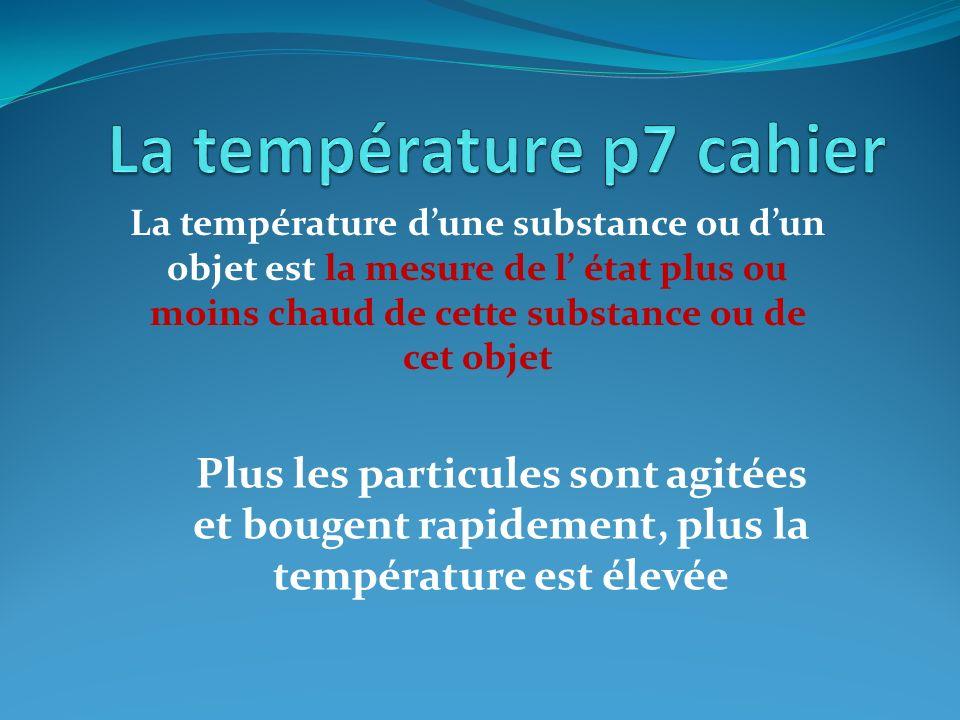 La température dune substance ou dun objet est la mesure de l état plus ou moins chaud de cette substance ou de cet objet Plus les particules sont agi